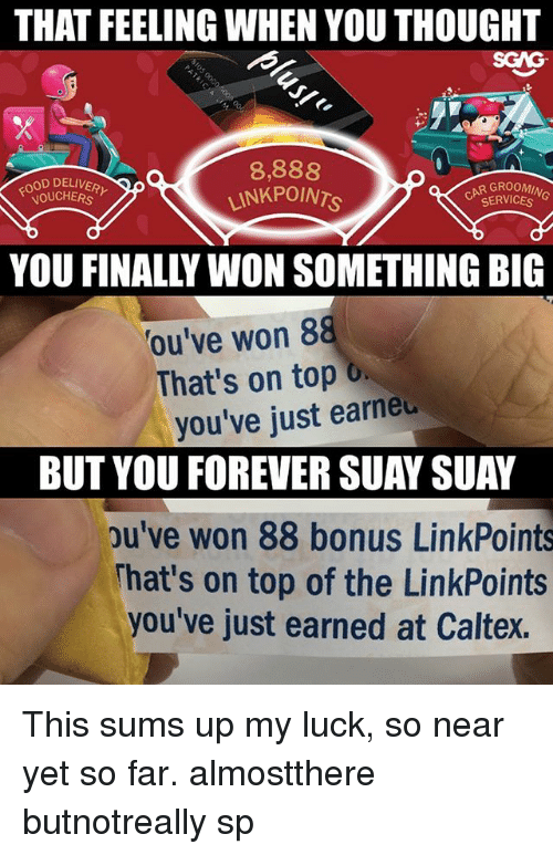 Memes, Forever, and Link: THAT FEELING WHEN YOU THOUGHT  SGAG  OOD DELIVER  OUCHERs  8,888  LINKPOn  GROOMIN  SERVICESG  YOU FINALLY WON SOMETHING BIG  ou've won 8  That's on top o  you've just earneu  BUT YOU FOREVER SUAY SUAY  pu've won 88 bonus LinkPoints  hat's on top of the LinkPoints  you've just earned at Caltex. This <link in bio> sums up my luck, so near yet so far. almostthere butnotreally sp