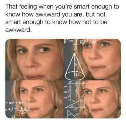 Funny, Tumblr, and Awkward: That feeling when you're smart enough to  know how awkward you are, but not  smart enough to know how not to be  awkward  cos  an  2a