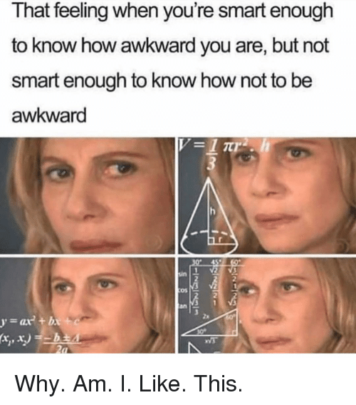 Awkward, Girl Memes, and That Feeling When: That feeling when you're smart enough  to know how awkward you are, but not  smart enough to know how not to be  awkward  2  os  2  3 1 V  an Why. Am. I. Like. This.