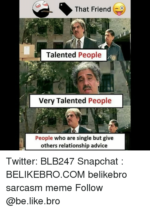 Advice, Be Like, and Meme: That Friend  Talented People  Very Talented People  People who are single but give  others relationship advice Twitter: BLB247 Snapchat : BELIKEBRO.COM belikebro sarcasm meme Follow @be.like.bro