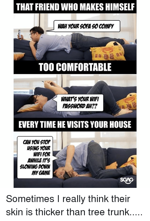 Comfortable, Memes, and Game: THAT FRIEND WHO MAKES HIMSELF  MIAH YOUR SOFA SO COMFY  TOO COMFORTABLE  WHAT'S YOUR WIFI  PSSWORDAH??  EVERY TIME HE VISITS YOUR HOUSE  CAN YOU STOP  SING YOUR  WIFI FOR  AWHILE ITS  SLOWING DOWN  MY GAME  SGAG Sometimes I really think their skin is thicker than tree trunk.....