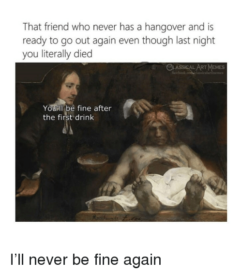 Memes, Hangover, and Classical Art: That friend who never has a hangover and is  ready to go out again even though last night  you literally died  CLASSICAL ART MEMES  memes  Youll be fine after  the first drink I'll never be fine again
