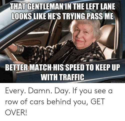 Cars, Traffic, and Match: THAT GENTLEMANIN THE LEFT LANE  LOOKS LIKE HE'S TRYING PASS ME  BETTER MATCH HIS SPEED TO KEEP UP  WITH TRAFFIC  quickmeme.com Every. Damn. Day. If you see a row of cars behind you, GET OVER!
