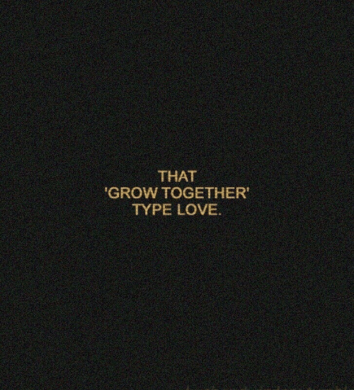 Love, Grow, and Together: THAT  'GROW TOGETHER  TYPE LOVE.
