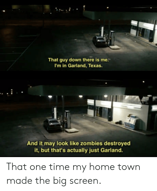 big screen: That guy down there is me.  I'm in Garland, Texas.  And it may look like zombies destroyed  it, but that's actually just Garland. That one time my home town made the big screen.