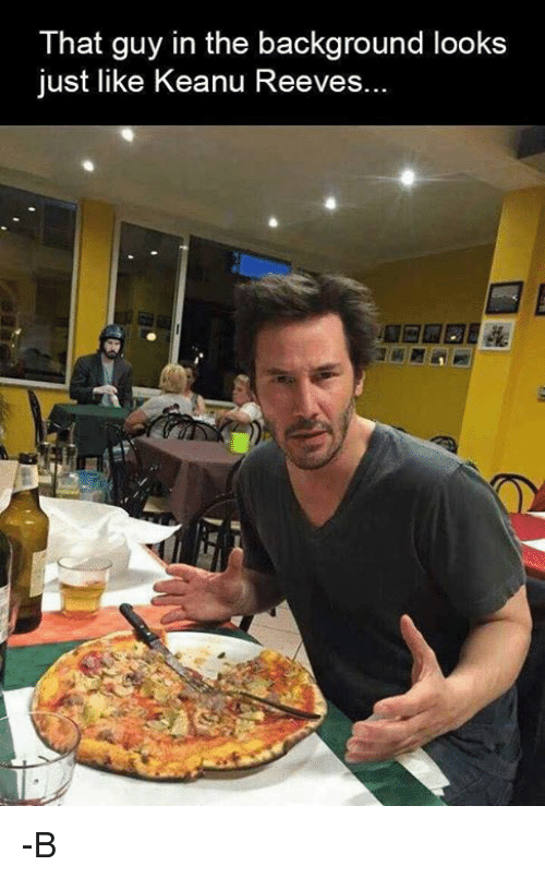 keanu reeve: That guy in the background looks  just like Keanu Reeves. -B