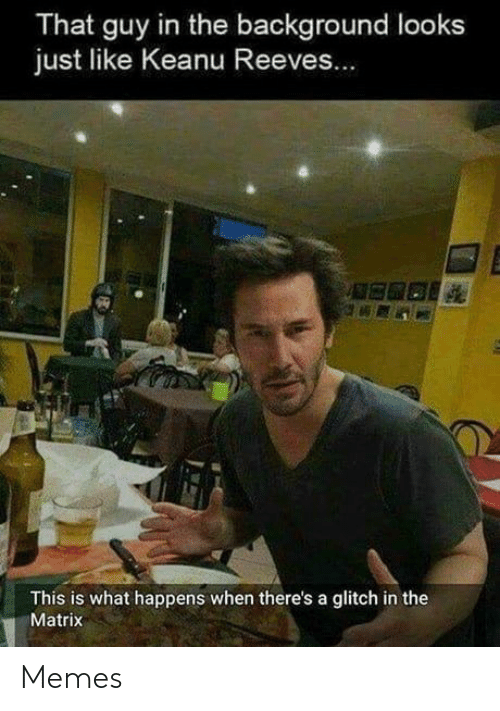 Matrix: That guy in the background looks  just like Keanu Reeves...  This is what happens when there's a glitch in the  Matrix Memes