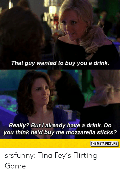 Tumblr, Blog, and Game: That guy wanted to buy you a drink.  Really? But I already have a drink. Do  you think he'd buy me mozzarella sticks?  THE META PICTURE srsfunny:  Tina Fey's Flirting Game