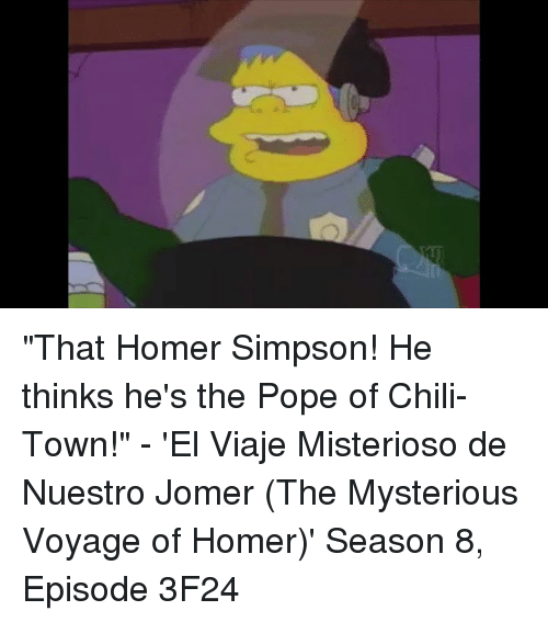 "Homer Simpson: ""That Homer Simpson! He thinks he's the Pope of Chili-Town!"" - 'El Viaje Misterioso de Nuestro Jomer (The Mysterious Voyage of Homer)' Season 8, Episode 3F24"