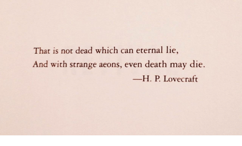 lovecraft: That is not dead which can eternal lie,  And with strange aeons, even death may die.  ーH. P. Lovecraft