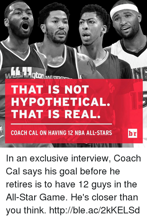 nba all stars: THAT IS NOT  HYPOTHETICAL.  THAT IS REAL.  COACH CAL ON HAVING 12 NBA ALL-STARS In an exclusive interview, Coach Cal says his goal before he retires is to have 12 guys in the All-Star Game. He's closer than you think. http://ble.ac/2kKELSd