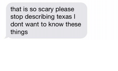 Texas, Please, and Stop: that is so scary please  stop describing texas l  dont want to know these  things