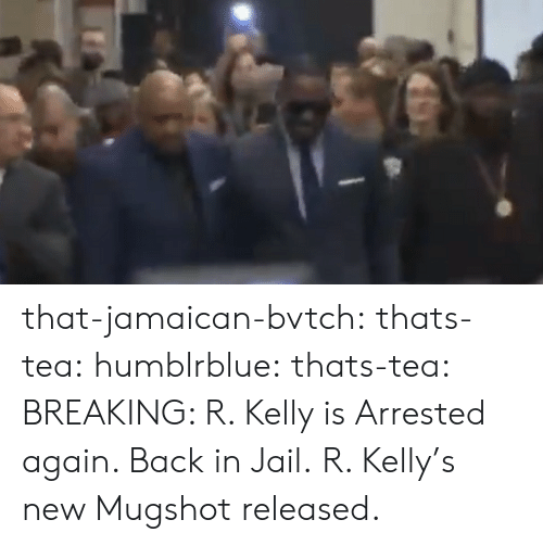 R. Kelly: that-jamaican-bvtch:  thats-tea: humblrblue:  thats-tea:  BREAKING: R. Kelly is Arrested again. Back in Jail.   R. Kelly's new Mugshot released.