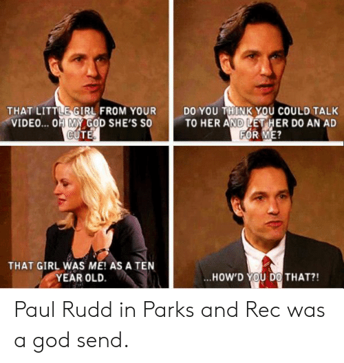 paul rudd: THAT LITTLE-GIRL FROM YOUR  VIDEO... OH MY GOD SHE'S SO  DO YOU THINK YOU COULD TALK  TO HER AND LET HER D0 AN AD  ATGIR ASATENİ ..HOWD THAT?!  YEAR OLD.  ..HOW'D YOU DO! THAT?! Paul Rudd in Parks and Rec was a god send.