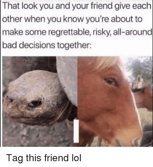 Bad Decisions: That look you and your friend give each  other when you know you're about to  make some regrettable, risky, all-around  bad decisions together: Tag this friend lol