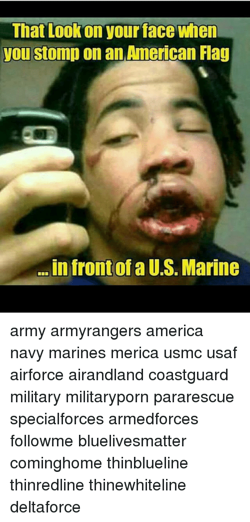 usaf: That Lookon your face when  you stomp on an American Flag  .in front of a U.S. Marine army armyrangers america navy marines merica usmc usaf airforce airandland coastguard military militaryporn pararescue specialforces armedforces followme bluelivesmatter cominghome thinblueline thinredline thinewhiteline deltaforce