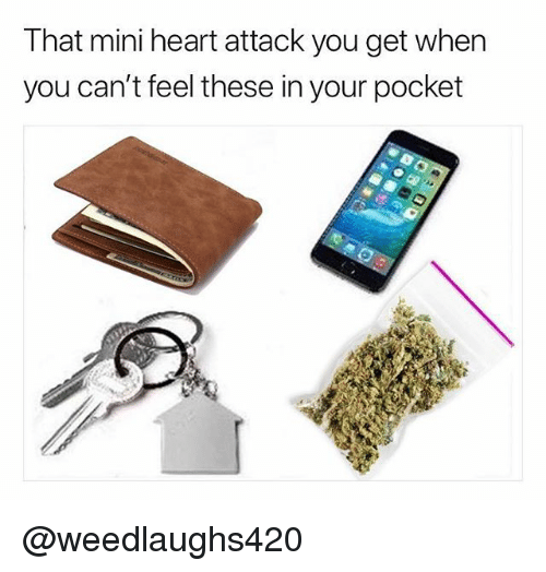 Memes, Heart, and 🤖: That mini heart attack you get when  you can't feel these in your pocket @weedlaughs420