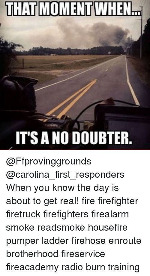 Fire, Memes, and Radio: THAT MOMENT  d  ITS ANO DOUBTER. @Ffprovinggrounds @carolina_first_responders When you know the day is about to get real! fire firefighter firetruck firefighters firealarm smoke readsmoke housefire pumper ladder firehose enroute brotherhood fireservice fireacademy radio burn training
