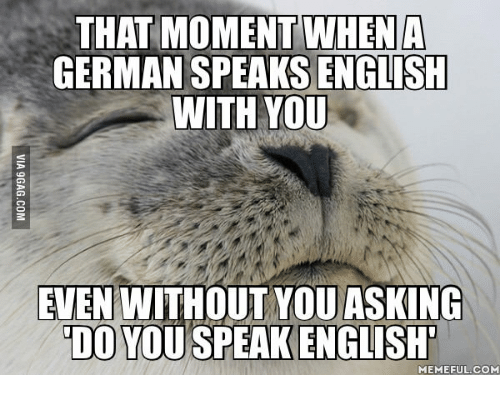 Speak English Meme: THAT MOMENT WHEN A  GERMAN SPEAKS ENGTISH  WITH YOU  EVEN WITHOUT YOU ASKING  DO YOU SPEAK ENGLISH  MEMEFUL COM