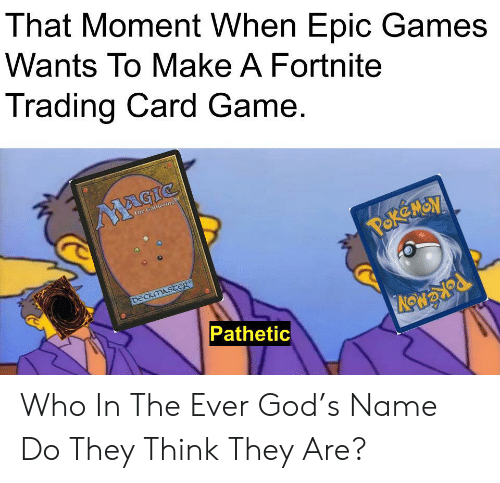 pok: That Moment When Epic Games  Wants To Make A Fortnite  Trading Card Game.  MAGIC  The Gathering  POK MON  DECKMASTER  Pathetic Who In The Ever God's Name Do They Think They Are?