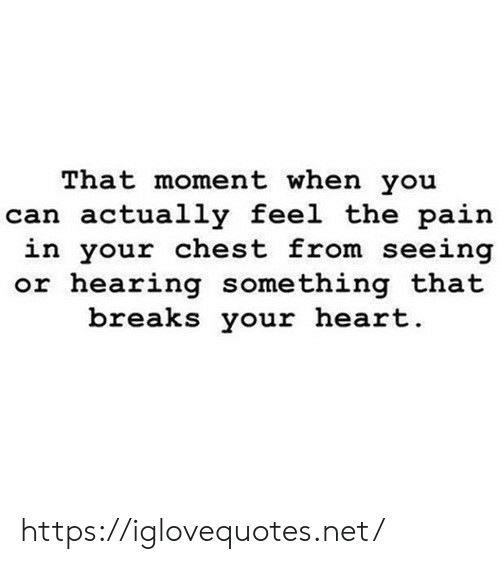 Chest: That moment when you  can actually feel the pain  in your chest from seeing  or hearing something that  breaks your heart. https://iglovequotes.net/