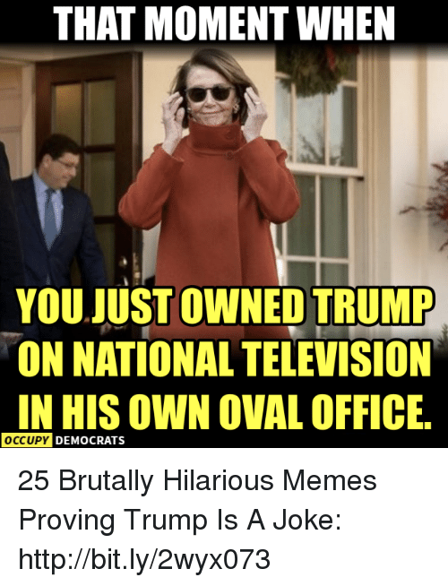 Occupy Democrats: THAT MOMENT WHEN  YOU JUST OWNED TRUMP  ON NATIONAL TELEVISION  IN HIS OWN OVAL OFFICE  OCCUPY  DEMOCRATS 25 Brutally Hilarious Memes Proving Trump Is A Joke: http://bit.ly/2wyx073