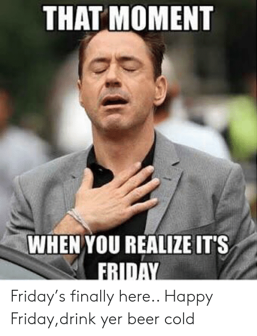 That Moment When You Realize It S Friday Friday S Finally Here Happy Fridaydrink Yer Beer Cold Beer Meme On Awwmemes Com
