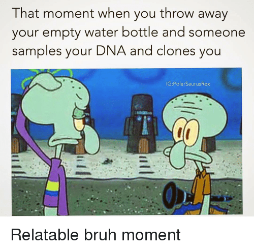Samples: That moment when you throw away  your empty water bottle and someone  samples your  DNA and clones you Relatable bruh moment