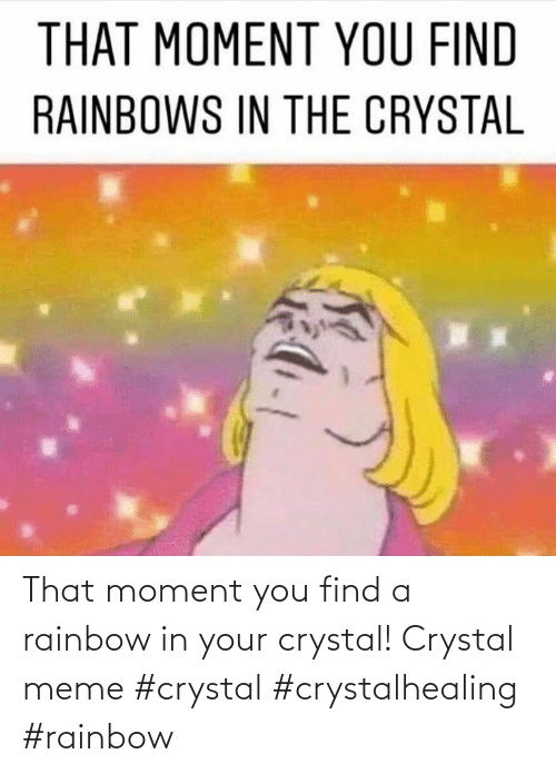 meme: That moment you find a rainbow in your crystal! Crystal meme #crystal #crystalhealing #rainbow