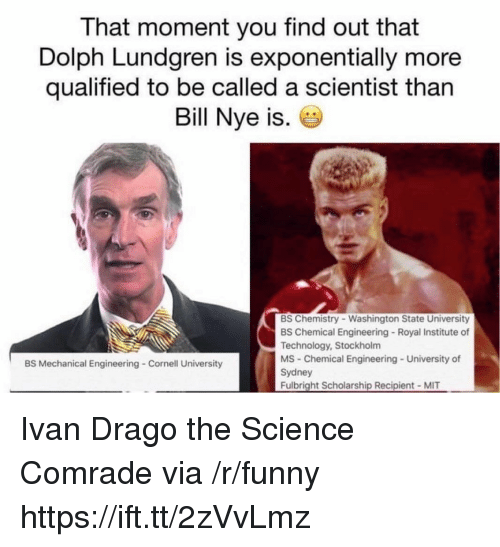 washington state: That moment you find out that  Dolph Lundgren is exponentially more  qualified to be called a scientist than  Bill Nye is.  BS Chemistry Washington State University  BS Chemical Engineering Royal Institute of  Technology, Stockholm  MS Chemical Engineering University of  Sydney  Fulbright Scholarship Recipient MIT  BS Mechanical Engineering Cornell University Ivan Drago the Science Comrade via /r/funny https://ift.tt/2zVvLmz