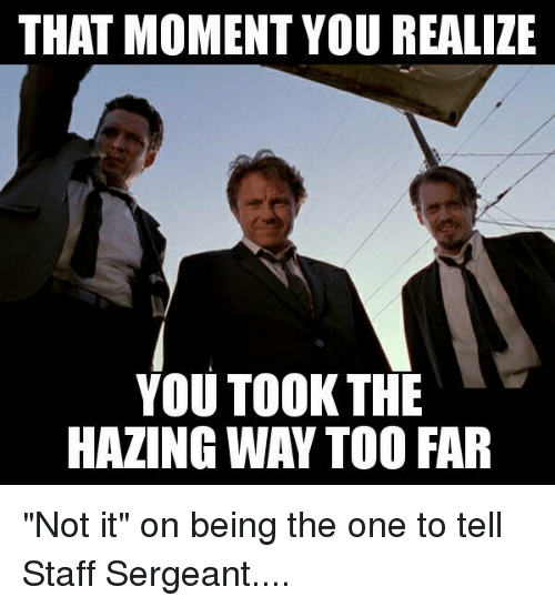 """staff sergeant: THAT MOMENT YOU REALIZE  YOU TOOK THE  HAZINGWAY TOO FAR """"Not it"""" on being the one to tell Staff Sergeant...."""