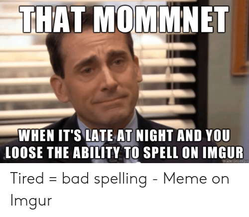 Bad Spelling Meme: THAT MOMMNET  WHEN IT'S LATE AT NIGHT AND YOU  LOOSE THE ABILITY TO SPELL ON IMGUR  made on m