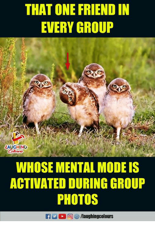 Indianpeoplefacebook, Photos, and One: THAT ONE FRIEND IN  EVERY GROUP  LAUGHINO  WHOSE MENTAL MODE IS  ACTIVATED DURING GROUP  PHOTOS  f /laughingcolours