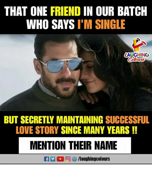 Love, Indianpeoplefacebook, and Single: THAT ONE FRIEND IN OUR BATCH  WHO SAYS I'M SINGLE  AUGHING  BUT SECRETLY MAINTAINING SUCCESSFUL  LOVE STORY SINCE MANY YEARS!!  MENTION THEIR NAME  f/laughingcolours
