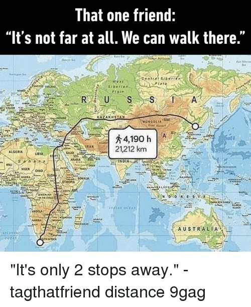 """9gag, Memes, and Australia: That one friend:  """"It's not far at all. We can walk there.""""  TAT  RUSS  RAN  A 21212 km  ALGERIA  NOEN  AUSTRALIA """"It's only 2 stops away.""""⠀ -⠀ tagthatfriend distance 9gag"""