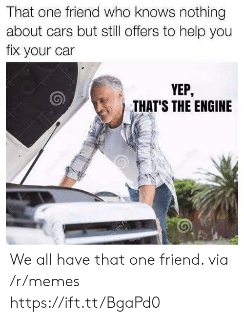 We All Have That One Friend: That one friend who knows nothing  about cars but still offers to help you  fix your car  YEP,  THAT'S THE ENGINE We all have that one friend. via /r/memes https://ift.tt/BgaPd0