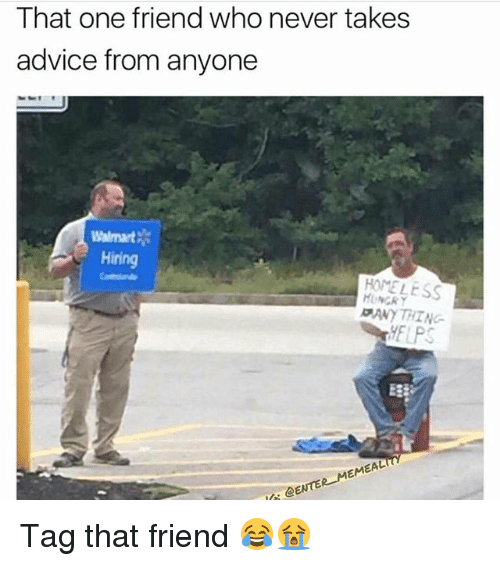 Walmarter: That one friend who never takes  advice from anyone  Walmart  Hiring  HOMELESS  ANY THI NG  ELPS  E3  @ENTER MEMEAL Tag that friend 😂😭