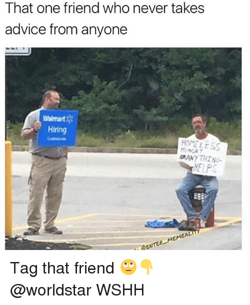 Walmarter: That one friend who never takes  advice from anyone  Walmart  Hiring  HOMELESS  HUNGRY  ANYTHING-  EAL  EM  DENTE Tag that friend 🙄👇 @worldstar WSHH