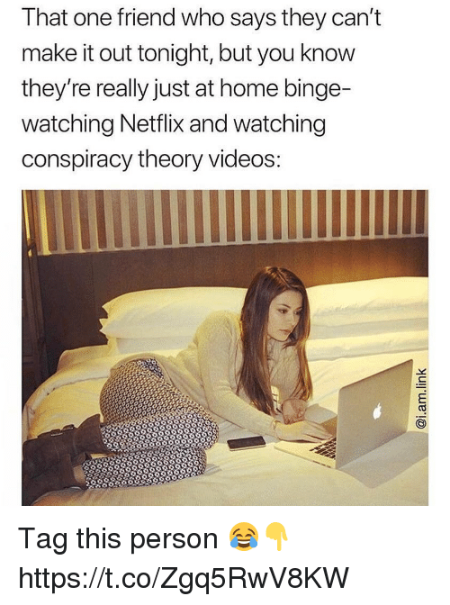 Conspiracy Theory: That one friend who says they cant  make it out tonight, but you know  they're really just at home binge-  watching Netflix and watching  conspiracy theory videos Tag this person 😂👇 https://t.co/Zgq5RwV8KW