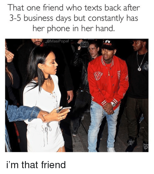 3 5 Business Days: That one friend who texts back after  3-5 business days but constantly has  her phone in her hand  @MasiPopat <p>i'm that friend</p>
