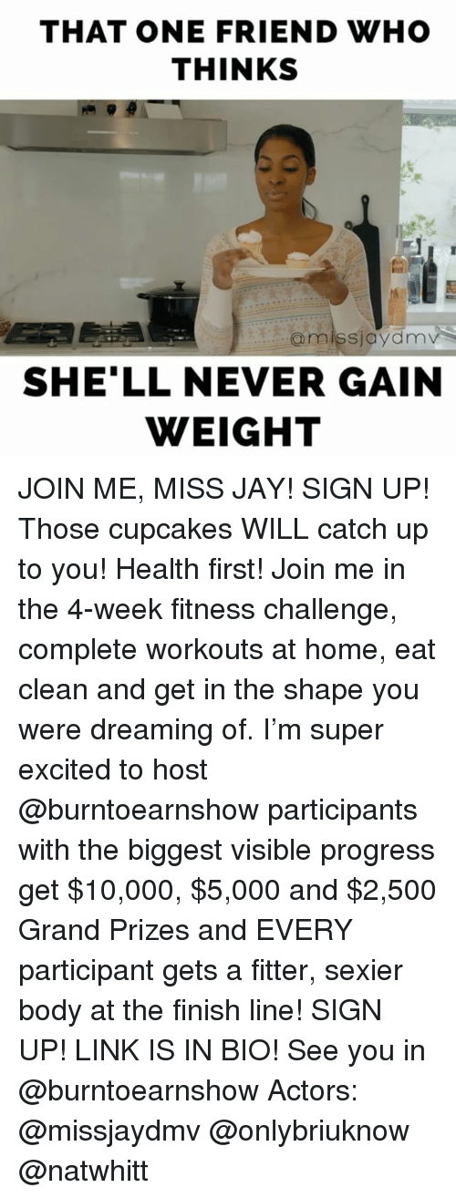 Cupcaking: THAT ONE FRIEND WHO  THINKS  @miss jaydnnv  SHELL NEVER GAIN  WEIGHT JOIN ME, MISS JAY! SIGN UP! Those cupcakes WILL catch up to you! Health first! Join me in the 4-week fitness challenge, complete workouts at home, eat clean and get in the shape you were dreaming of. I'm super excited to host @burntoearnshow participants with the biggest visible progress get $10,000, $5,000 and $2,500 Grand Prizes and EVERY participant gets a fitter, sexier body at the finish line! SIGN UP! LINK IS IN BIO! See you in @burntoearnshow Actors: @missjaydmv @onlybriuknow @natwhitt