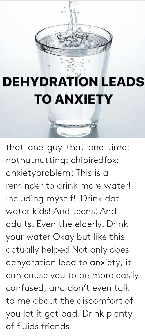 don: that-one-guy-that-one-time:  notnutnutting:  chibiredfox:  anxietyproblem: This is a reminder to drink more water! Including myself!    Drink dat water kids! And teens! And adults. Even the elderly.       Drink your water    Okay but like this actually helped     Not only does dehydration lead to anxiety, it can cause you to be more easily confused, and don't even talk to me about the discomfort of you let it get bad. Drink plenty of fluids friends