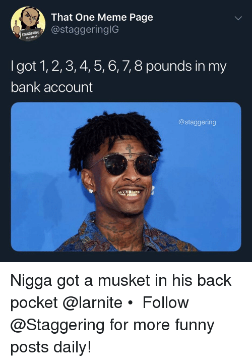 Funny, Meme, and Bank: That One Meme Page  STAGGERING  96-291845  taggeringIG  I got 1, 2,3, 4, 5, 6, 7, 8 pounds in my  bank account  @staggering Nigga got a musket in his back pocket @larnite • ➫➫➫ Follow @Staggering for more funny posts daily!