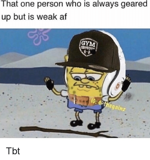 Af, Memes, and Tbt: That one person who is always geared  up but is weak af  egainz Tbt