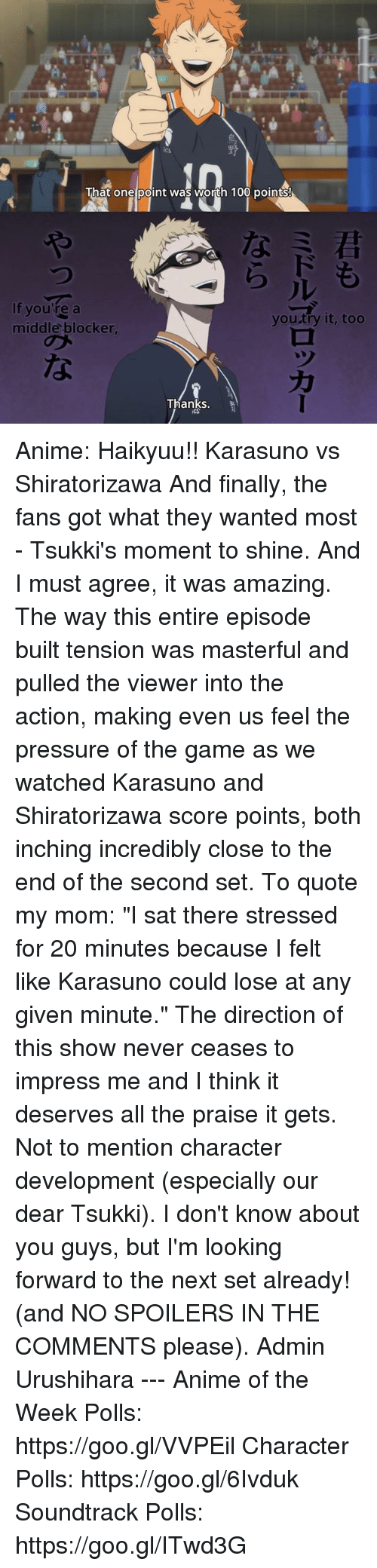 """you tried it: That one point was worth 100 points!  If you're a  you try it, too  middle blocker,  Thanks. Anime: Haikyuu!! Karasuno vs Shiratorizawa  And finally, the fans got what they wanted most - Tsukki's moment to shine.  And I must agree, it was amazing. The way this entire episode built tension was masterful and pulled the viewer into the action, making even us feel the pressure of the game as we watched Karasuno and Shiratorizawa score points, both inching incredibly close to the end of the second set.  To quote my mom: """"I sat there stressed for 20 minutes because I felt like Karasuno could lose at any given minute.""""  The direction of this show never ceases to impress me and I think it deserves all the praise it gets. Not to mention character development (especially our dear Tsukki).  I don't know about you guys, but I'm looking forward to the next set already! (and NO SPOILERS IN THE COMMENTS please).  Admin Urushihara --- Anime of the Week Polls: https://goo.gl/VVPEil Character Polls: https://goo.gl/6Ivduk Soundtrack Polls: https://goo.gl/ITwd3G"""