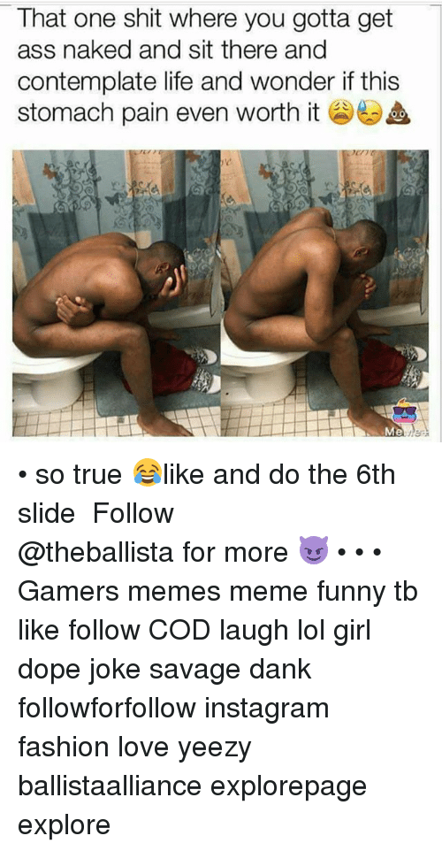 stomache: That one shit where you gotta get  ass naked and sit there and  contemplate life and wonder if this  stomach pain even worth it  Me • so true 😂like and do the 6th slide ━━━━━━━━━━━━━ Follow @theballista for more 😈 • • • Gamers memes meme funny tb like follow COD laugh lol girl dope joke savage dank followforfollow instagram fashion love yeezy ballistaalliance explorepage explore