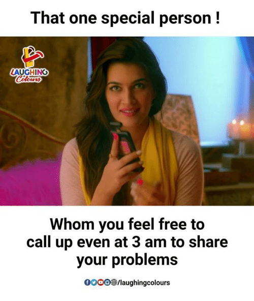 Special Person: That one special person!  LAUGHING  Whom you feel free to  call up even at 3 am to share  your problems  GOOO  98/laughingcolours