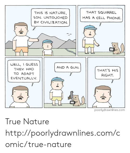 Memes, Phone, and True: THAT SQUIRRE  HAS A CELL PHONE.  THIS IS NATURE,  SON. UNTOUCHED  BY CIVILIEATION  WELL, 1 GUESS  THEY HAD  TO ADAPT  EVENTUALLY  AND A GUN  THAT'S HIS  RIGHT  poorlydrawnlines.com True Nature http://poorlydrawnlines.com/comic/true-nature