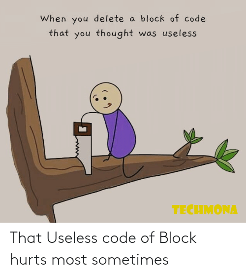 sometimes: That Useless code of Block hurts most sometimes