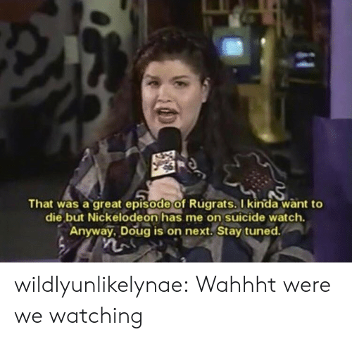 Doug, Nickelodeon, and Rugrats: That was a great episode of Rugrats. I kinda want to  die but Nickelodeon has me on suicide watch.  Anyway, Doug is on next, Stay tuned. wildlyunlikelynae:  Wahhht were we watching